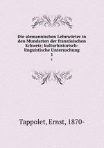 Die alemannischen Lehnwrter in den Mundarten der franzsischen Schweiz; kulturhistorisch-linguistische Untersuchung. 1