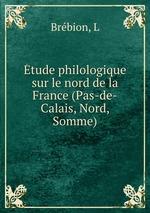 tude philologique sur le nord de la France (Pas-de-Calais, Nord, Somme)