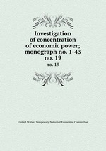 Investigation of concentration of economic power; monograph no. 1-43. no. 19
