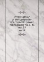 Investigation of concentration of economic power; monograph no. 1-43. no. 25