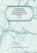 Investigation of concentration of economic power; monograph no. 1-43. no. 26