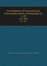 Investigation of concentration of economic power; monograph no. 1-43. no. 28A