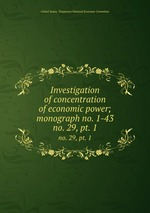 Investigation of concentration of economic power; monograph no. 1-43. no. 29, pt. 1