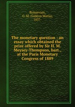 The monetary question : an essay which obtained the prize offered by Sir H. M. Meysey-Thompson, bart., at the Paris Monetary Congress of 1889