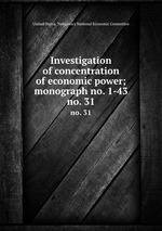 Investigation of concentration of economic power; monograph no. 1-43. no. 31