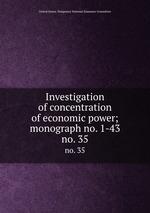 Investigation of concentration of economic power; monograph no. 1-43. no. 35