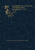 Investigation of concentration of economic power; monograph no. 1-43. no. 42