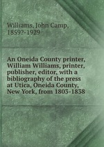 An Oneida County printer, William Williams, printer, publisher, editor, with a bibliography of the press at Utica, Oneida County, New York, from 1803-1838