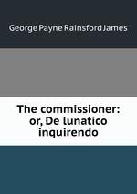 The commissioner: or, De lunatico inquirendo