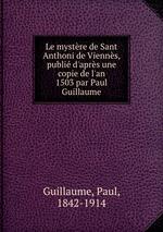 Le mystre de Sant Anthoni de Vienns, publi d`aprs une copie de l`an 1503 par Paul Guillaume