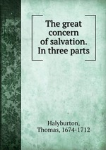The great concern of salvation. In three parts