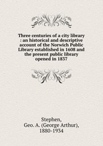 Three centuries of a city library : an historical and descriptive account of the Norwich Public Library established in 1608 and the present public library opened in 1837