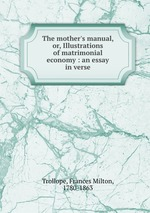 The mother`s manual, or, Illustrations of matrimonial economy : an essay in verse