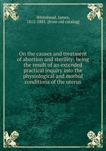 On the causes and treatment of abortion and sterility: being the result of an extended practical inquiry into the physiological and morbid conditions of the uterus