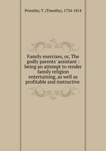 Family exercises, or, The godly parents` assistant : being an attempt to render family religion entertaining, as well as profitable and instructive