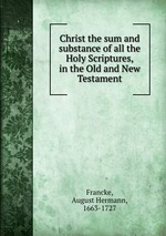 Christ the sum and substance of all the Holy Scriptures, in the Old and New Testament