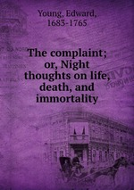 The complaint; or, Night thoughts on life, death, and immortality