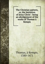 The Christian pattern, or, the Imitation of Jesus Christ : being an abridgement of the works of Thomas Kempis