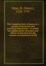 The Complete duty of man, or, a system of doctrinal and practical Christianity : to which are added, forms of prayer and offices of devotion for the various circumstances in life
