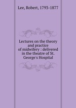 Lectures on the theory and practice of midwifery : delivered in the theatre of St. George`s Hospital