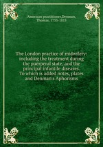 The London practice of midwifery: including the treatment during the puerperal state, and the principal infantile diseases. To which is added notes, plates and Denman`s Aphorisms