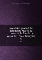 Inventaire gnral des dessins du Muse du Louvre et du Muse de Versailles; cole franaise. 6