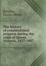 The history of constitutional progress during the reign of Queen Victoria, 1837-1887