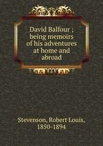 David Balfour ; being memoirs of his adventures at home and abroad
