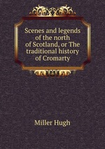 Scenes and legends of the north of Scotland, or The traditional history of Cromarty