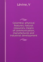 Colombia: physical features, natural resources, means of communication, manufactures and industrial development