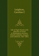 Life at Puget Sound, with sketches of travel in Washington territory, British Columbia, Oregon, and California, 1865-1881;