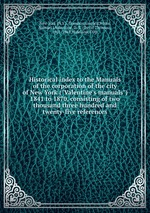 """Historical index to the Manuals of the corporation of the city of New York (""""Valentine`s manuals"""") 1841 to 1870, consisting of two thousand three hundred and twenty-five references"""