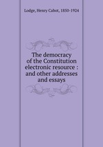 The democracy of the Constitution electronic resource : and other addresses and essays