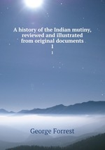 A history of the Indian mutiny, reviewed and illustrated from original documents. 1