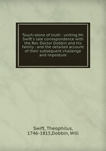 Touch-stone of truth : uniting Mr. Swift`s late correspondence with the Rev. Doctor Dobbin and his family : and the detailed account of their subsequent challenge and imposture