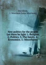 New politics for the people. Let there be light 1.-Religion. 2.-Politics. 3.-The family. 4.-Economics. 5.-Miscellanea