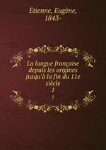La langue franaise depuis les origines jusqu` la fin du 11e sicle. 1