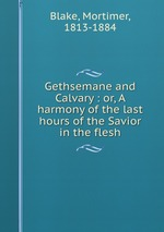 Gethsemane and Calvary : or, A harmony of the last hours of the Savior in the flesh