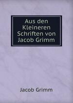 Aus den Kleineren Schriften von Jacob Grimm