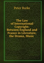 The Law of International Copyright: Between England and France in Literature, the Drama, Music