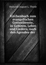 Kirchenbuch zum evangelischen Gottesdienste, in Gebeten, Lehre und Liedern, nach den Agenden der
