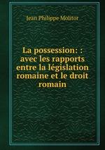 La possession: : avec les rapports entre la lgislation romaine et le droit romain