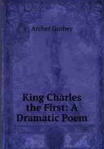 King Charles the First: A Dramatic Poem
