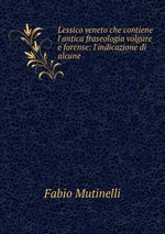 Lessico veneto che contiene l`antica fraseologia volgare e forense: l`indicazione di alcune