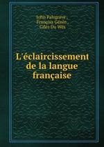 L`claircissement de la langue franaise. Par jean palsgrave, suivi de la grammaire de giles du guez