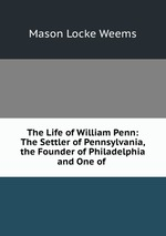 The Life of William Penn: The Settler of Pennsylvania, the Founder of Philadelphia and One of
