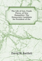 The Life of Gen. Frank. Pierce, of New Hampshire: The Democratic Candidate for President of the
