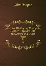 Later Writings of Bishop Hooper: Together with His Letters and Other Pieces. 21