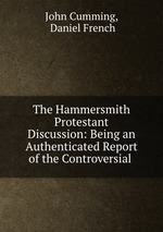 The Hammersmith Protestant Discussion: Being an Authenticated Report of the Controversial