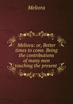 Meliora: or, Better times to come. Being the contributions of many men touching the present